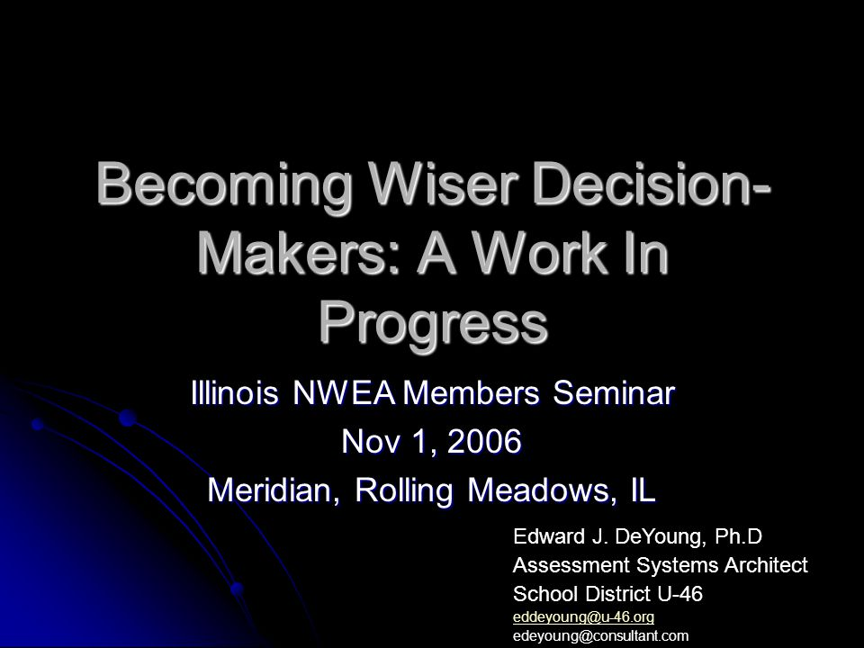 Becoming Wiser Decision- Makers: A Work In Progress Illinois NWEA Members Seminar Nov 1, 2006 Meridian, Rolling Meadows, IL Edward J.