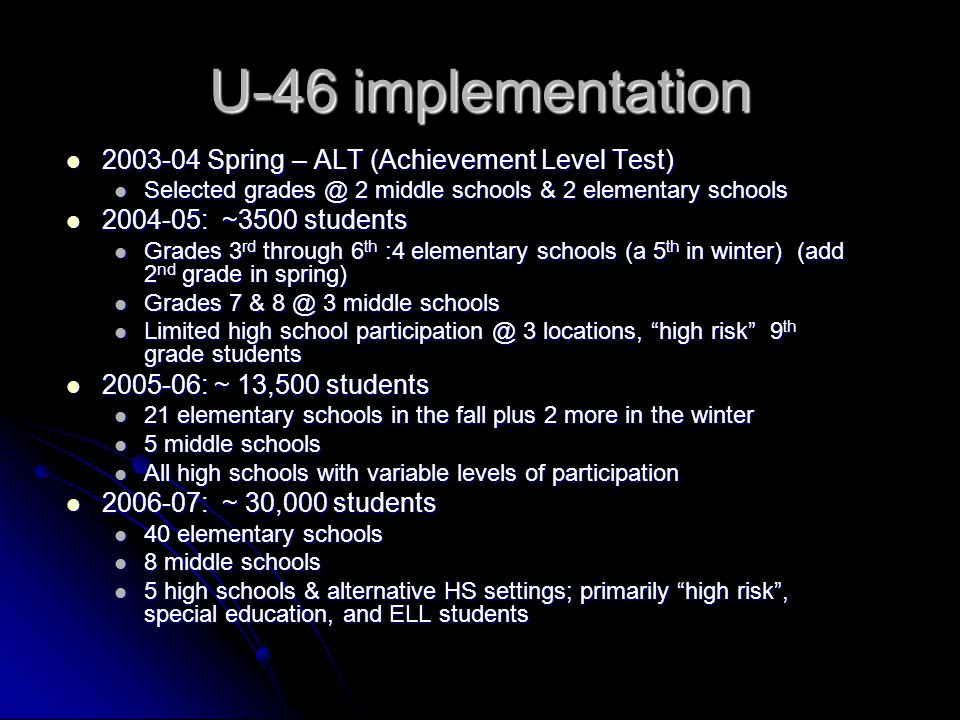 U-46 implementation 2003-04 Spring – ALT (Achievement Level Test) 2003-04 Spring – ALT (Achievement Level Test) Selected grades @ 2 middle schools & 2 elementary schools Selected grades @ 2 middle schools & 2 elementary schools 2004-05: ~3500 students 2004-05: ~3500 students Grades 3 rd through 6 th :4 elementary schools (a 5 th in winter) (add 2 nd grade in spring) Grades 3 rd through 6 th :4 elementary schools (a 5 th in winter) (add 2 nd grade in spring) Grades 7 & 8 @ 3 middle schools Grades 7 & 8 @ 3 middle schools Limited high school participation @ 3 locations, high risk 9 th grade students Limited high school participation @ 3 locations, high risk 9 th grade students 2005-06: ~ 13,500 students 2005-06: ~ 13,500 students 21 elementary schools in the fall plus 2 more in the winter 21 elementary schools in the fall plus 2 more in the winter 5 middle schools 5 middle schools All high schools with variable levels of participation All high schools with variable levels of participation 2006-07: ~ 30,000 students 2006-07: ~ 30,000 students 40 elementary schools 40 elementary schools 8 middle schools 8 middle schools 5 high schools & alternative HS settings; primarily high risk , special education, and ELL students 5 high schools & alternative HS settings; primarily high risk , special education, and ELL students