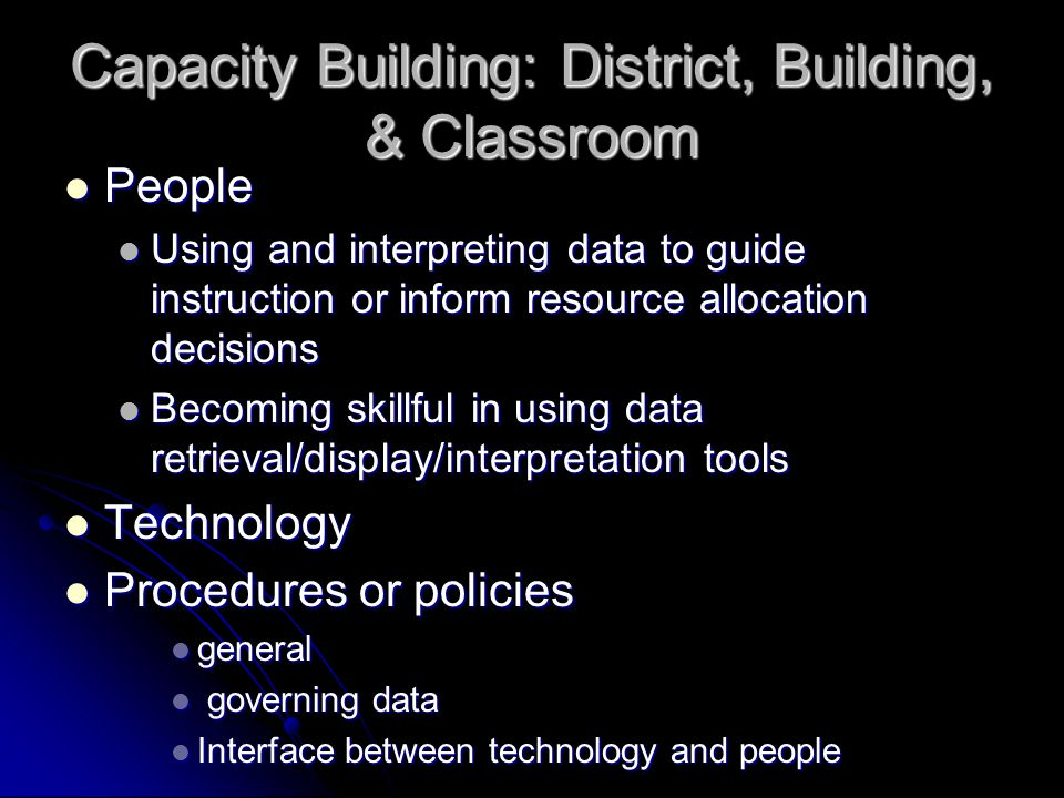 Capacity Building: District, Building, & Classroom People People Using and interpreting data to guide instruction or inform resource allocation decisions Using and interpreting data to guide instruction or inform resource allocation decisions Becoming skillful in using data retrieval/display/interpretation tools Becoming skillful in using data retrieval/display/interpretation tools Technology Technology Procedures or policies Procedures or policies general general governing data governing data Interface between technology and people Interface between technology and people