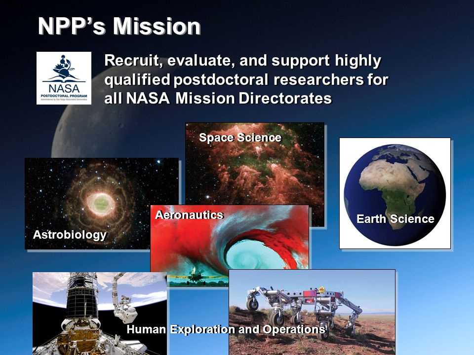 Recruit, evaluate, and support highly qualified postdoctoral researchers for all NASA Mission Directorates Space Science Earth Science Astrobiology Aeronautics Human Exploration and Operations NPP's Mission