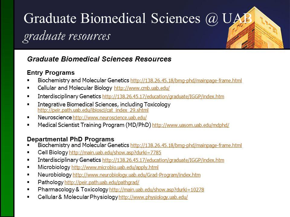 Graduate Biomedical Sciences @ UAB graduate resources Graduate Biomedical Sciences @ UAB Graduate Biomedical Sciences Resources Entry Programs  Biochemistry and Molecular Genetics http://138.26.45.18/bmg-phd/mainpage-frame.html http://138.26.45.18/bmg-phd/mainpage-frame.html  Cellular and Molecular Biology http://www.cmb.uab.edu/ http://www.cmb.uab.edu/  Interdisciplinary Genetics http://138.26.45.17/education/graduate/IGGP/index.htm http://138.26.45.17/education/graduate/IGGP/index.htm  Integrative Biomedical Sciences, including Toxicology http://peir.path.uab.edu/ibiosci/cat_index_29.shtml http://peir.path.uab.edu/ibiosci/cat_index_29.shtml  Neuroscience http://www.neuroscience.uab.edu/ http://www.neuroscience.uab.edu/  Medical Scientist Training Program (MD/PhD) http://www.uasom.uab.edu/mdphd/ http://www.uasom.uab.edu/mdphd/ Departmental PhD Programs  Biochemistry and Molecular Genetics http://138.26.45.18/bmg-phd/mainpage-frame.html http://138.26.45.18/bmg-phd/mainpage-frame.html  Cell Biology http://main.uab.edu/show.asp?durki=7785 http://main.uab.edu/show.asp?durki=7785  Interdisciplinary Genetics http://138.26.45.17/education/graduate/IGGP/index.htm http://138.26.45.17/education/graduate/IGGP/index.htm  Microbiology http://www.microbio.uab.edu/apply.html http://www.microbio.uab.edu/apply.html  Neurobiology http://www.neurobiology.uab.edu/Grad-Program/index.htm http://www.neurobiology.uab.edu/Grad-Program/index.htm  Pathology http://peir.path.uab.edu/pathgrad/ http://peir.path.uab.edu/pathgrad/  Pharmacology & Toxicology http://main.uab.edu/show.asp?durki=10278 http://main.uab.edu/show.asp?durki=10278  Cellular & Molecular Physiology http://www.physiology.uab.edu/ http://www.physiology.uab.edu/