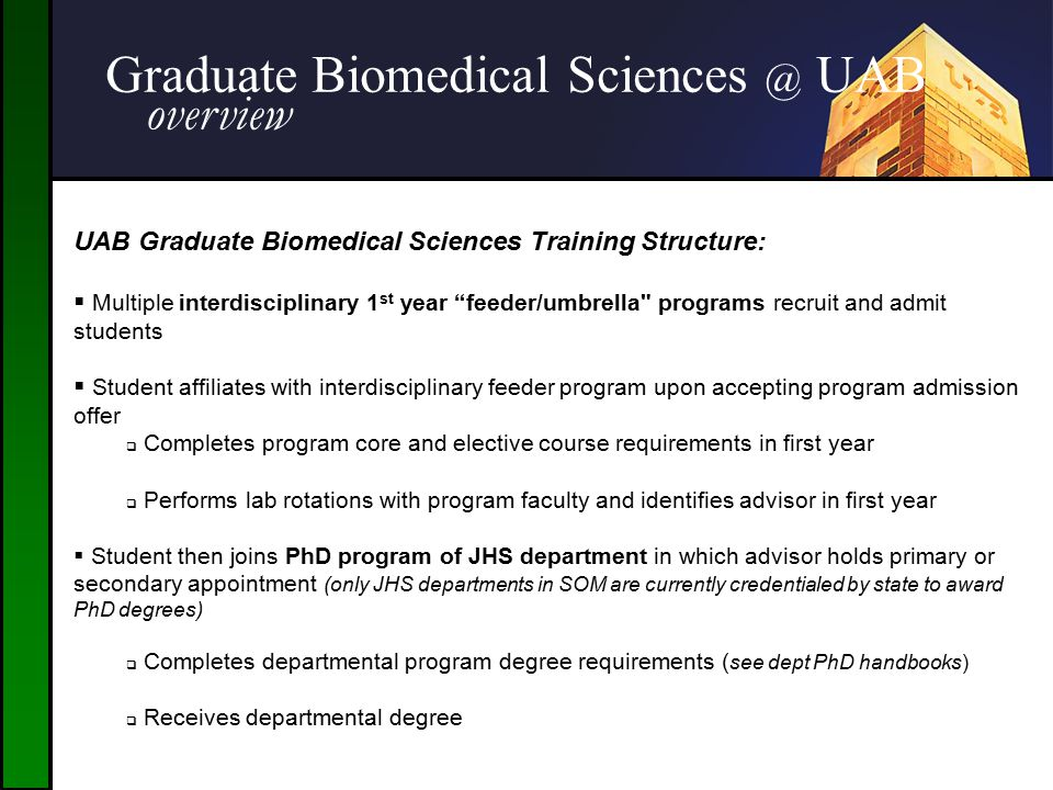 "Graduate Biomedical Sciences @ UAB overview UAB Graduate Biomedical Sciences Training Structure:  Multiple interdisciplinary 1 st year ""feeder/umbrel"