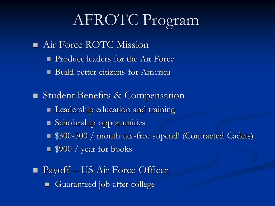 AFROTC Program Air Force ROTC Mission Air Force ROTC Mission Produce leaders for the Air Force Produce leaders for the Air Force Build better citizens for America Build better citizens for America Student Benefits & Compensation Student Benefits & Compensation Leadership education and training Leadership education and training Scholarship opportunities Scholarship opportunities $300-500 / month tax-free stipend.