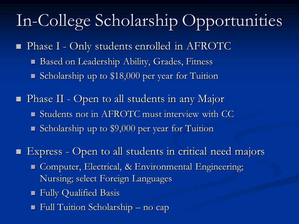 In-College Scholarship Opportunities Phase I - Only students enrolled in AFROTC Phase I - Only students enrolled in AFROTC Based on Leadership Ability, Grades, Fitness Based on Leadership Ability, Grades, Fitness Scholarship up to $18,000 per year for Tuition Scholarship up to $18,000 per year for Tuition Phase II - Open to all students in any Major Phase II - Open to all students in any Major Students not in AFROTC must interview with CC Students not in AFROTC must interview with CC Scholarship up to $9,000 per year for Tuition Scholarship up to $9,000 per year for Tuition Express - Open to all students in critical need majors Express - Open to all students in critical need majors Computer, Electrical, & Environmental Engineering; Nursing; select Foreign Languages Computer, Electrical, & Environmental Engineering; Nursing; select Foreign Languages Fully Qualified Basis Fully Qualified Basis Full Tuition Scholarship – no cap Full Tuition Scholarship – no cap