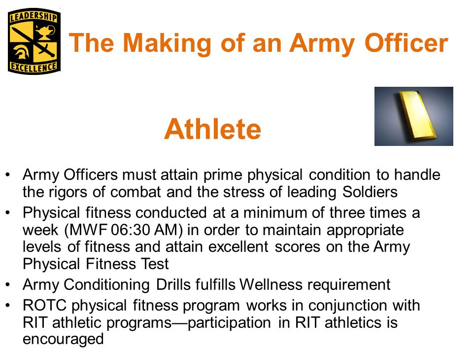 Athlete Army Officers must attain prime physical condition to handle the rigors of combat and the stress of leading Soldiers Physical fitness conducted at a minimum of three times a week (MWF 06:30 AM) in order to maintain appropriate levels of fitness and attain excellent scores on the Army Physical Fitness Test Army Conditioning Drills fulfills Wellness requirement ROTC physical fitness program works in conjunction with RIT athletic programs—participation in RIT athletics is encouraged The Making of an Army Officer