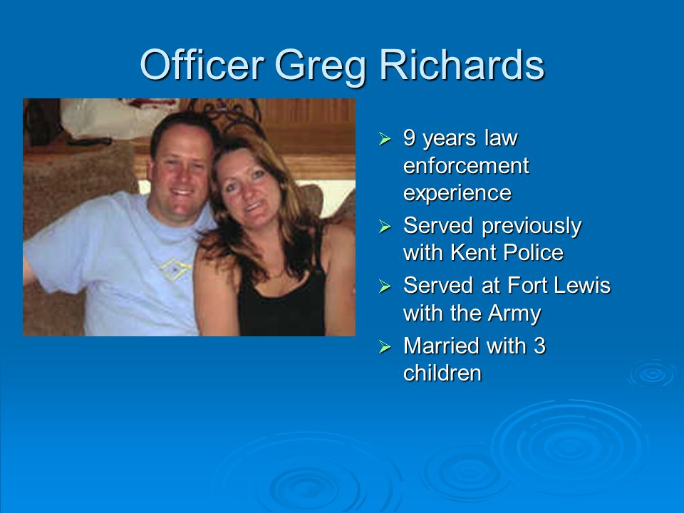 Officer Greg Richards  9 years law enforcement experience  Served previously with Kent Police  Served at Fort Lewis with the Army  Married with 3 children