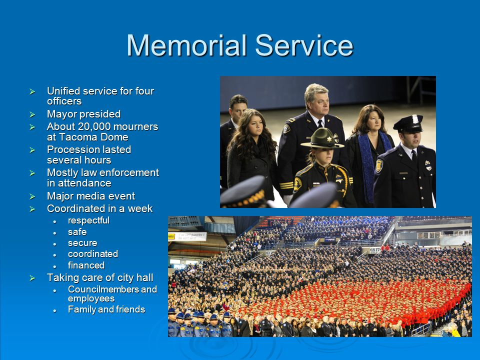 Memorial Service  Unified service for four officers  Mayor presided  About 20,000 mourners at Tacoma Dome  Procession lasted several hours  Mostly law enforcement in attendance  Major media event  Coordinated in a week respectful respectful safe safe secure secure coordinated coordinated financed financed  Taking care of city hall Councilmembers and employees Councilmembers and employees Family and friends Family and friends