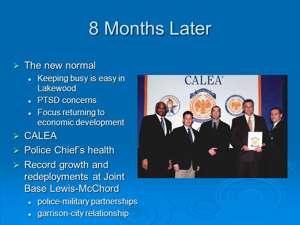 8 Months Later  The new normal Keeping busy is easy in Lakewood PTSD concerns Focus returning to economic development  CALEA  Police Chief's health  Record growth and redeployments at Joint Base Lewis-McChord police-military partnerships garrison-city relationship