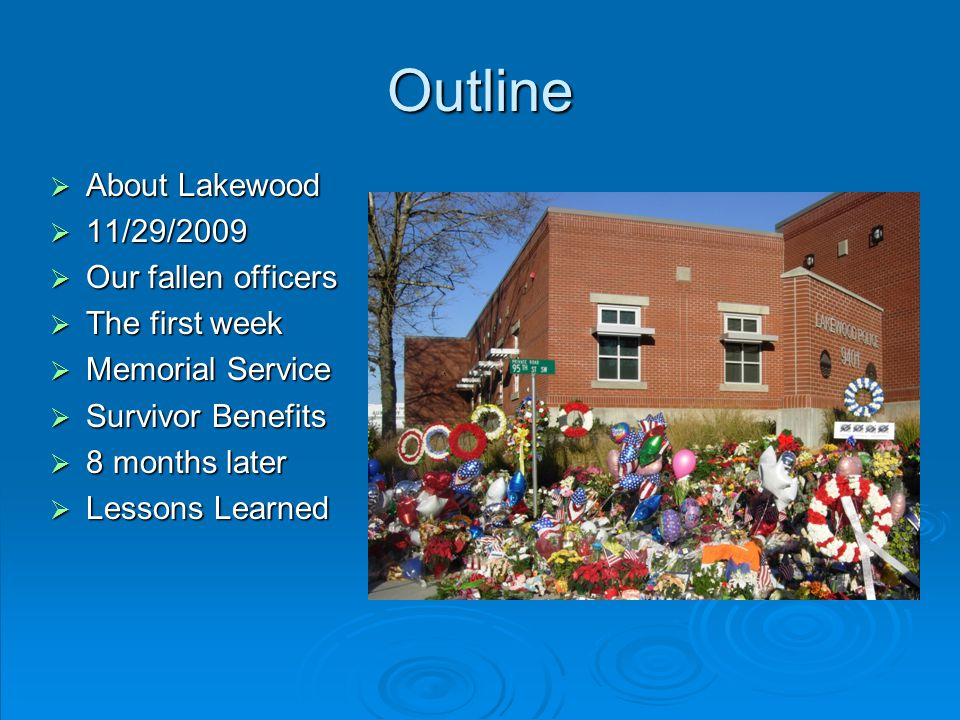 Outline  About Lakewood  11/29/2009  Our fallen officers  The first week  Memorial Service  Survivor Benefits  8 months later  Lessons Learned