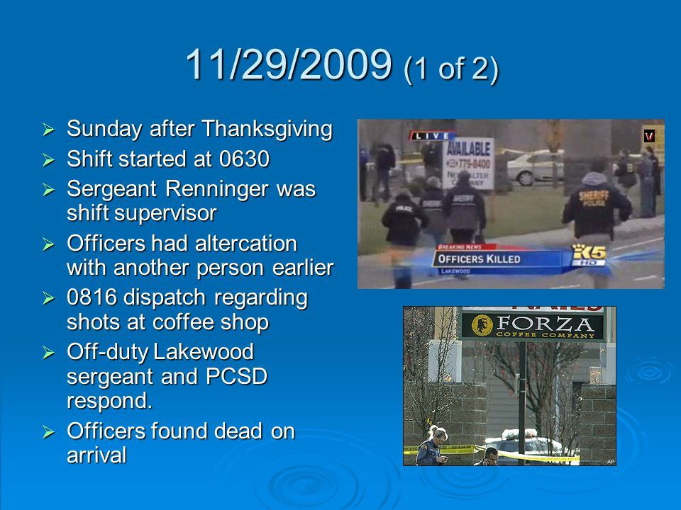 11/29/2009 (1 of 2)  Sunday after Thanksgiving  Shift started at 0630  Sergeant Renninger was shift supervisor  Officers had altercation with another person earlier  0816 dispatch regarding shots at coffee shop  Off-duty Lakewood sergeant and PCSD respond.