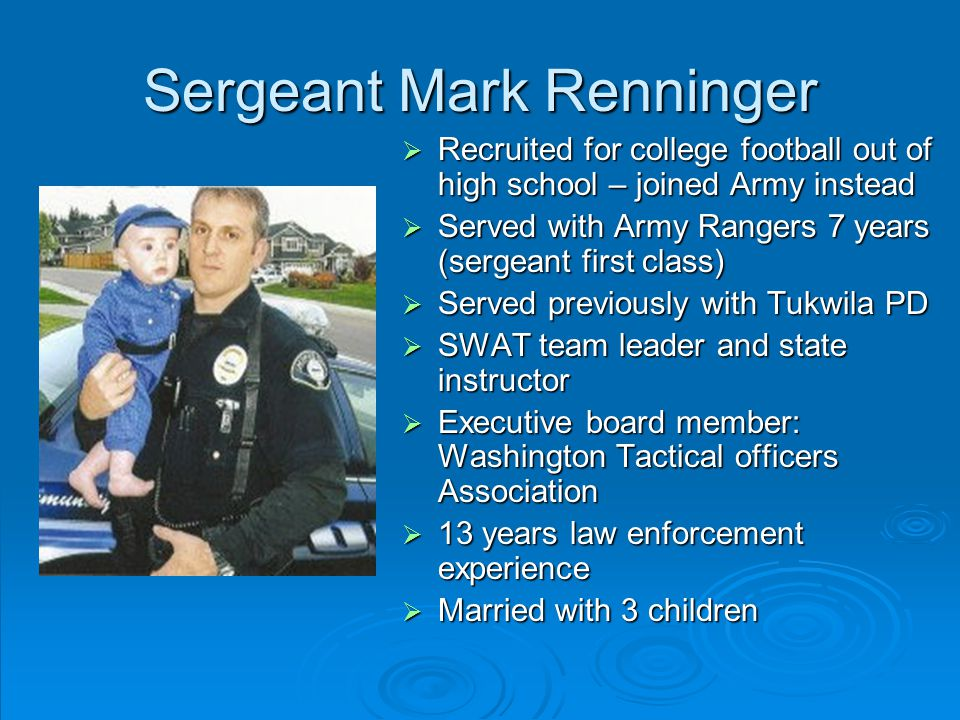 Sergeant Mark Renninger  Recruited for college football out of high school – joined Army instead  Served with Army Rangers 7 years (sergeant first class)  Served previously with Tukwila PD  SWAT team leader and state instructor  Executive board member: Washington Tactical officers Association  13 years law enforcement experience  Married with 3 children