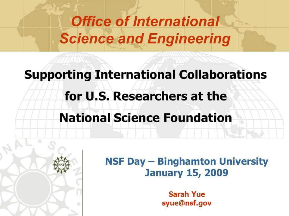 NSF Day – Binghamton University January 15, 2009 Sarah Yue syue@nsf.gov Supporting International Collaborations for U.S. Researchers at the National S