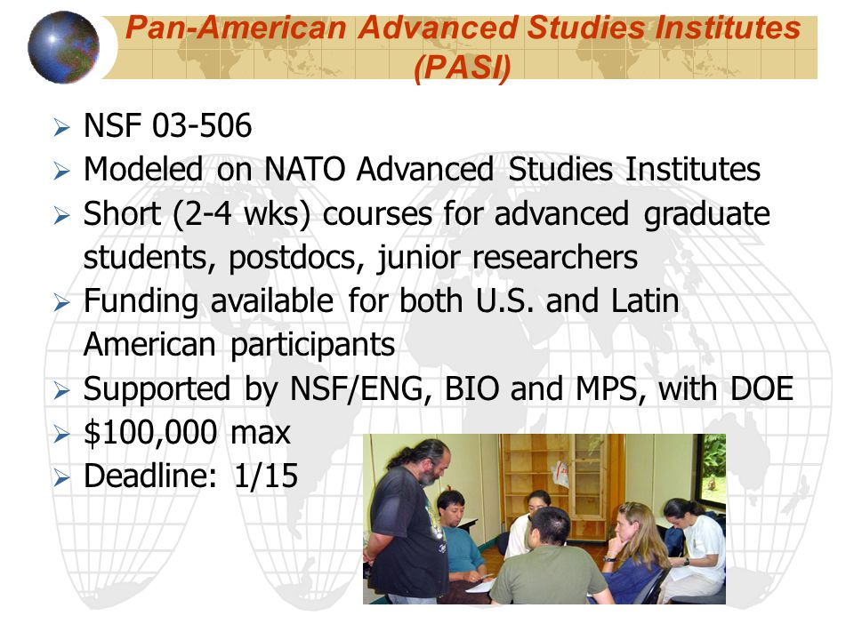Pan-American Advanced Studies Institutes (PASI)  NSF 03-506  Modeled on NATO Advanced Studies Institutes  Short (2-4 wks) courses for advanced graduate students, postdocs, junior researchers  Funding available for both U.S.