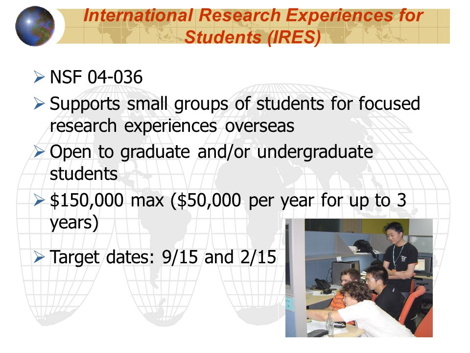 International Research Experiences for Students (IRES)  NSF 04-036  Supports small groups of students for focused research experiences overseas  Open to graduate and/or undergraduate students  $150,000 max ($50,000 per year for up to 3 years)  Target dates: 9/15 and 2/15