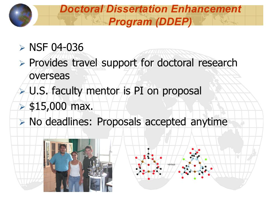 Doctoral Dissertation Enhancement Program (DDEP)  NSF 04-036  Provides travel support for doctoral research overseas  U.S.
