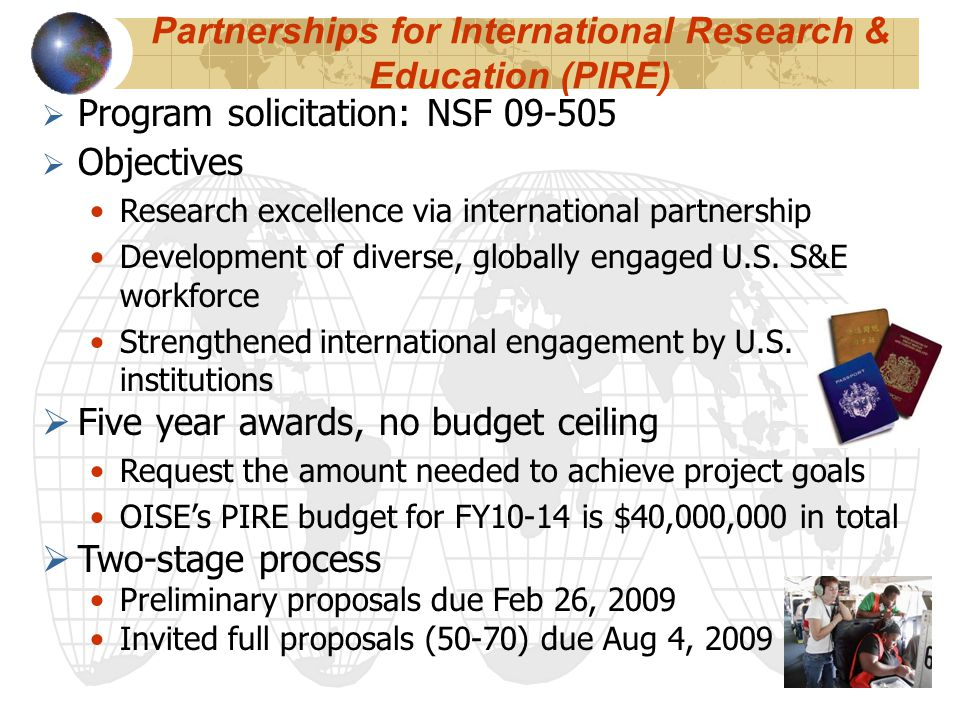Partnerships for International Research & Education (PIRE)  Program solicitation: NSF 09-505  Objectives Research excellence via international partn