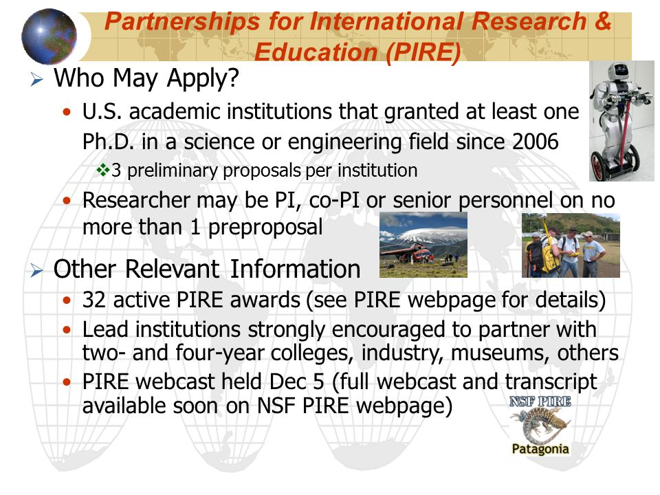 Partnerships for International Research & Education (PIRE)  Who May Apply? U.S. academic institutions that granted at least one Ph.D. in a science or