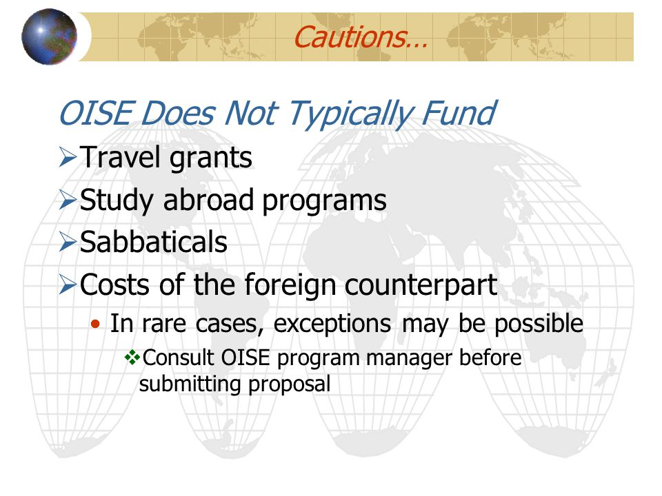 Cautions… OISE Does Not Typically Fund  Travel grants  Study abroad programs  Sabbaticals  Costs of the foreign counterpart In rare cases, excepti