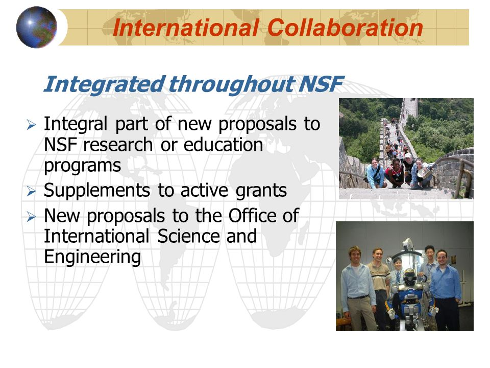 International Collaboration Integrated throughout NSF  Integral part of new proposals to NSF research or education programs  Supplements to active g