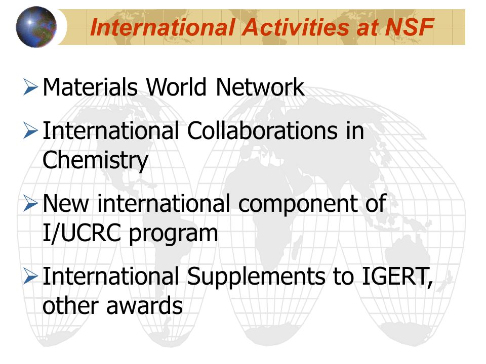  Materials World Network  International Collaborations in Chemistry  New international component of I/UCRC program  International Supplements to IGERT, other awards International Activities at NSF