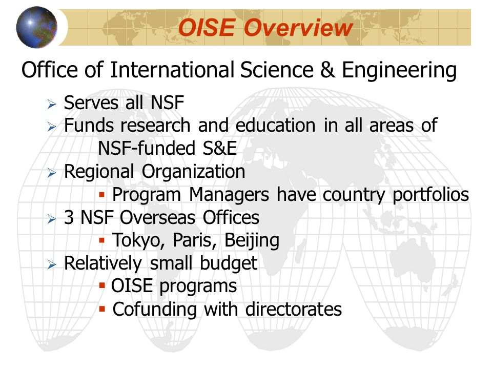 Office of International Science & Engineering  Serves all NSF  Funds research and education in all areas of NSF-funded S&E  Regional Organization  Program Managers have country portfolios  3 NSF Overseas Offices  Tokyo, Paris, Beijing  Relatively small budget  OISE programs  Cofunding with directorates OISE Overview