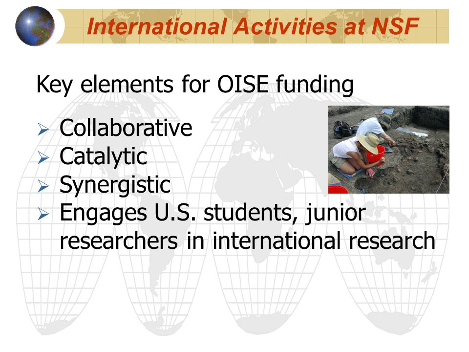 Key elements for OISE funding  Collaborative  Catalytic  Synergistic  Engages U.S. students, junior researchers in international research Internat