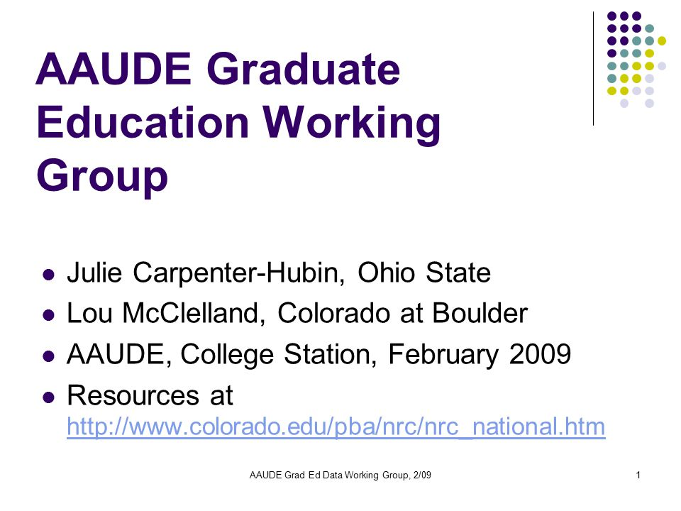 AAUDE Grad Ed Data Working Group, 2/091 AAUDE Graduate Education Working Group Julie Carpenter-Hubin, Ohio State Lou McClelland, Colorado at Boulder AAUDE, College Station, February 2009 Resources at http://www.colorado.edu/pba/nrc/nrc_national.htm http://www.colorado.edu/pba/nrc/nrc_national.htm