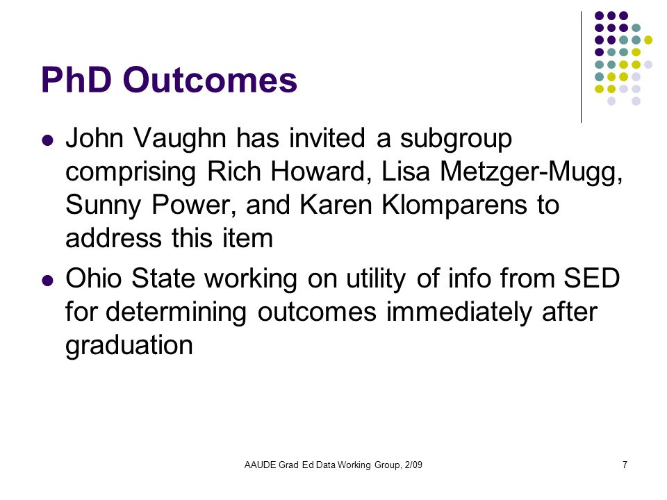 AAUDE Grad Ed Data Working Group, 2/097 PhD Outcomes John Vaughn has invited a subgroup comprising Rich Howard, Lisa Metzger-Mugg, Sunny Power, and Ka