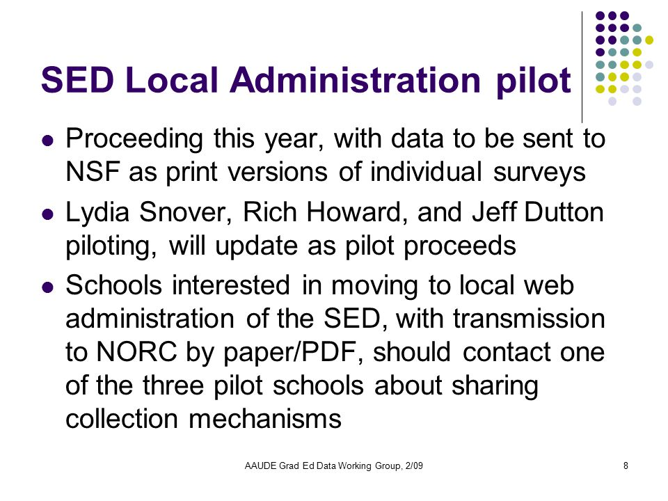 AAUDE Grad Ed Data Working Group, 2/098 SED Local Administration pilot Proceeding this year, with data to be sent to NSF as print versions of individu