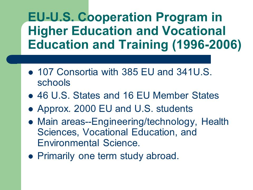 EU-U.S. Cooperation Program in Higher Education and Vocational Education and Training (1996-2006) 107 Consortia with 385 EU and 341U.S. schools 46 U.S