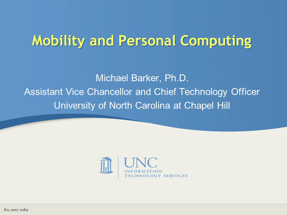 its.unc.edu Mobility and Personal Computing Michael Barker, Ph.D. Assistant Vice Chancellor and Chief Technology Officer University of North Carolina