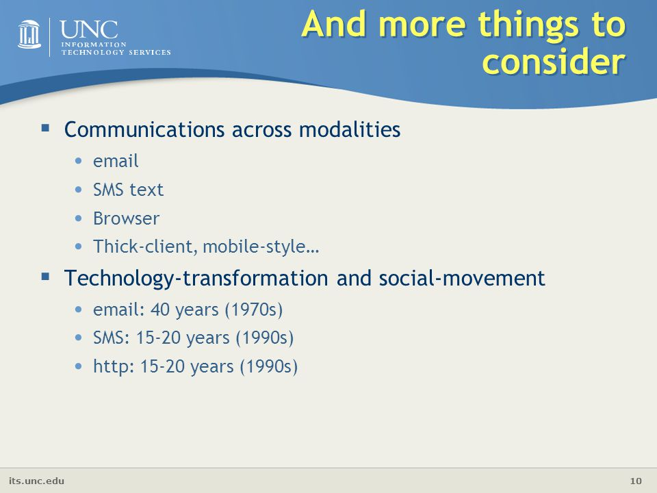 its.unc.edu 10 And more things to consider  Communications across modalities email SMS text Browser Thick-client, mobile-style…  Technology-transformation and social-movement email: 40 years (1970s) SMS: 15-20 years (1990s) http: 15-20 years (1990s)