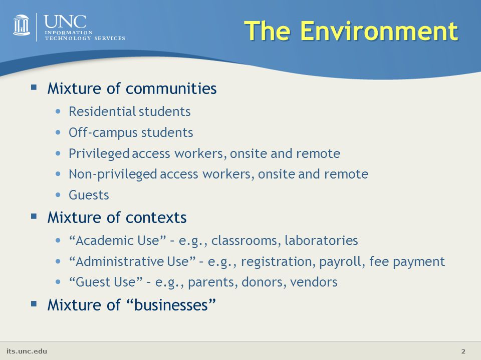 its.unc.edu 2  Mixture of communities Residential students Off-campus students Privileged access workers, onsite and remote Non-privileged access workers, onsite and remote Guests  Mixture of contexts Academic Use – e.g., classrooms, laboratories Administrative Use – e.g., registration, payroll, fee payment Guest Use – e.g., parents, donors, vendors  Mixture of businesses The Environment