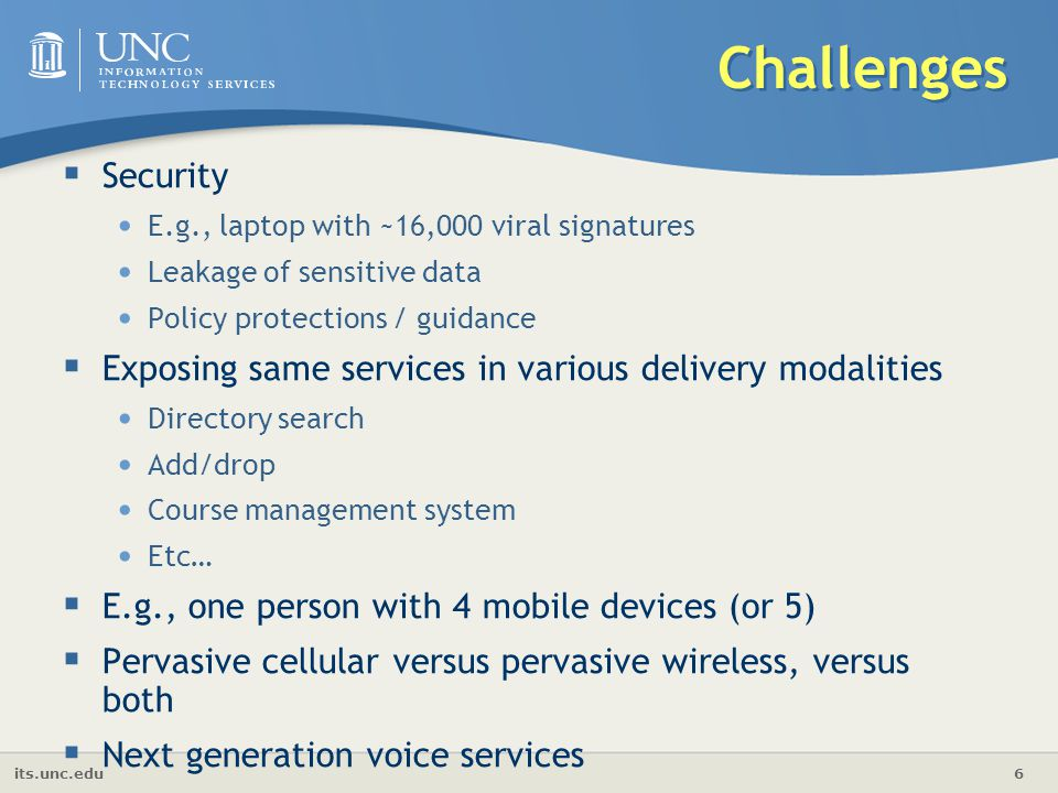 its.unc.edu 6 Challenges  Security E.g., laptop with ~16,000 viral signatures Leakage of sensitive data Policy protections / guidance  Exposing same services in various delivery modalities Directory search Add/drop Course management system Etc…  E.g., one person with 4 mobile devices (or 5)  Pervasive cellular versus pervasive wireless, versus both  Next generation voice services