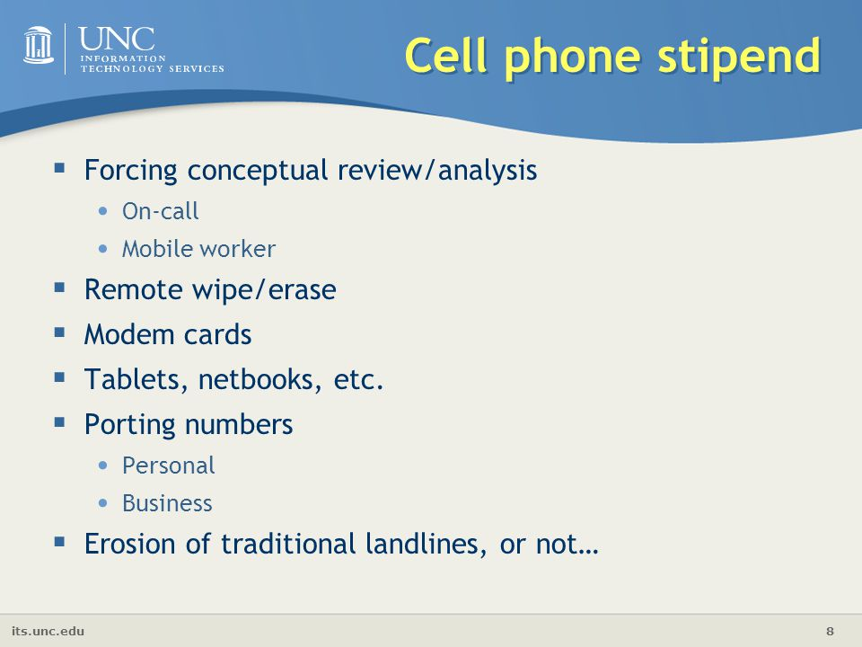its.unc.edu 8 Cell phone stipend  Forcing conceptual review/analysis On-call Mobile worker  Remote wipe/erase  Modem cards  Tablets, netbooks, etc.