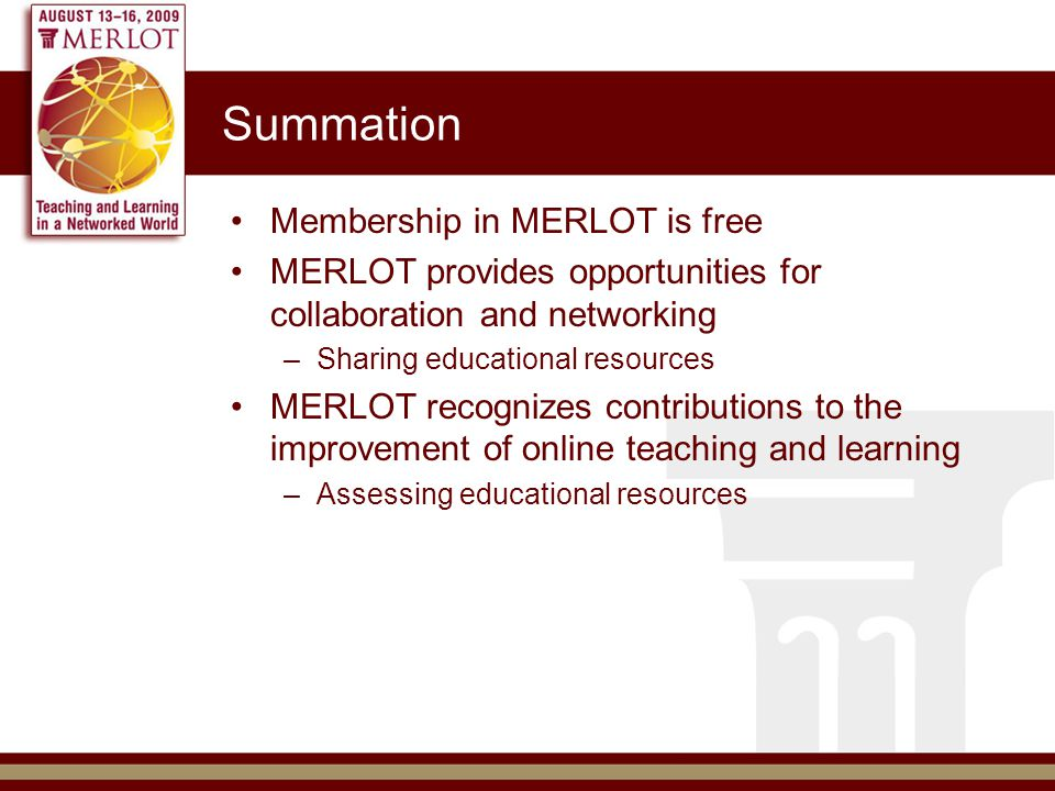 Summation Membership in MERLOT is free MERLOT provides opportunities for collaboration and networking –Sharing educational resources MERLOT recognizes contributions to the improvement of online teaching and learning –Assessing educational resources