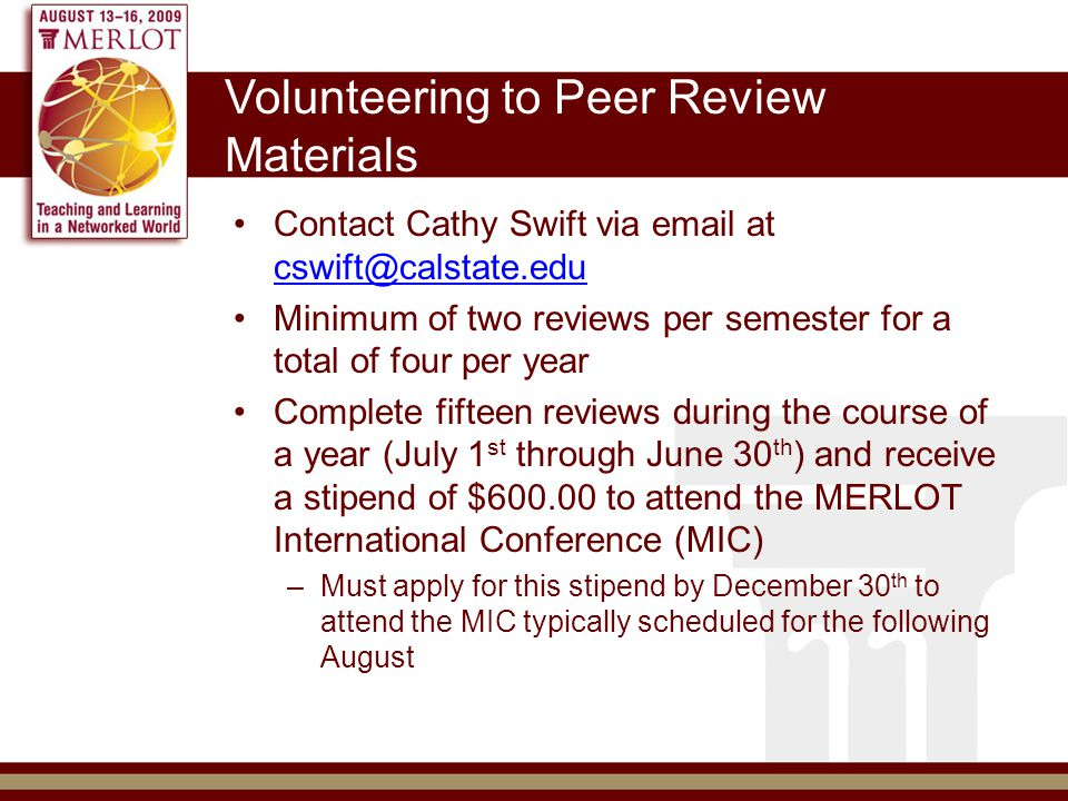 Volunteering to Peer Review Materials Contact Cathy Swift via email at cswift@calstate.edu cswift@calstate.edu Minimum of two reviews per semester for a total of four per year Complete fifteen reviews during the course of a year (July 1 st through June 30 th ) and receive a stipend of $600.00 to attend the MERLOT International Conference (MIC) –Must apply for this stipend by December 30 th to attend the MIC typically scheduled for the following August