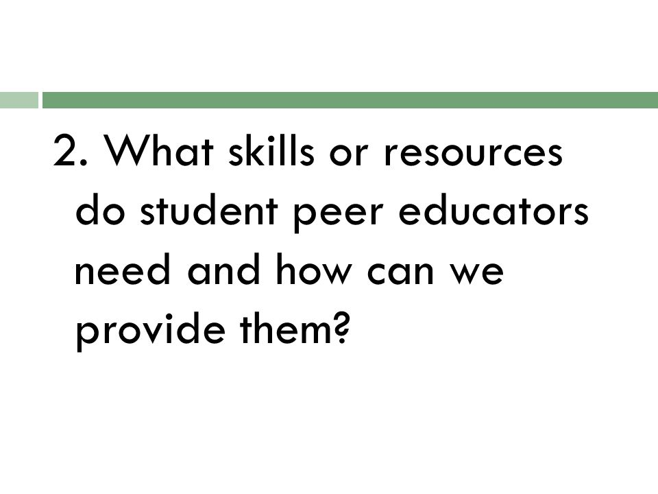 2. What skills or resources do student peer educators need and how can we provide them