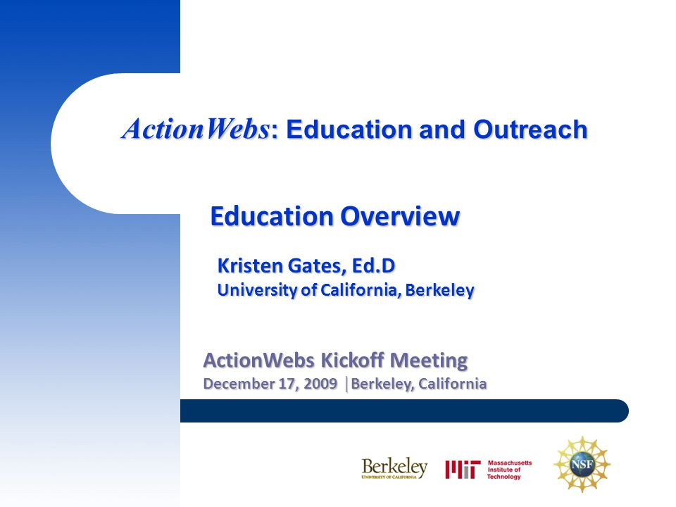 ActionWebs : Education and Outreach ActionWebs Kickoff Meeting December 17, 2009 │Berkeley, California Education Overview Kristen Gates, Ed.D University of California, Berkeley