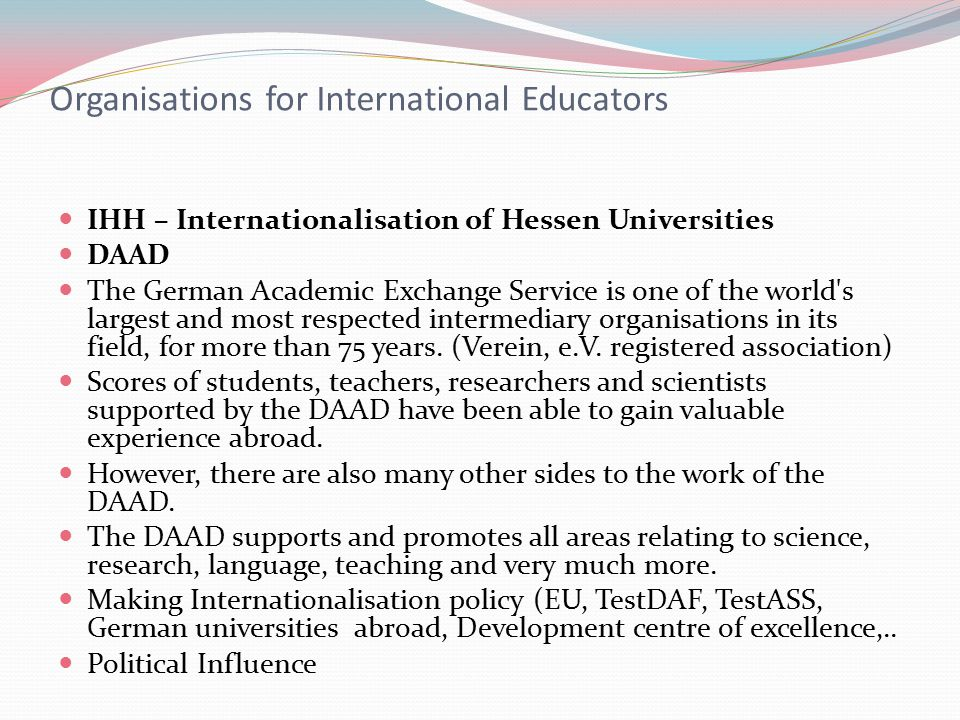 Organisations for International Educators IHH – Internationalisation of Hessen Universities DAAD The German Academic Exchange Service is one of the world s largest and most respected intermediary organisations in its field, for more than 75 years.