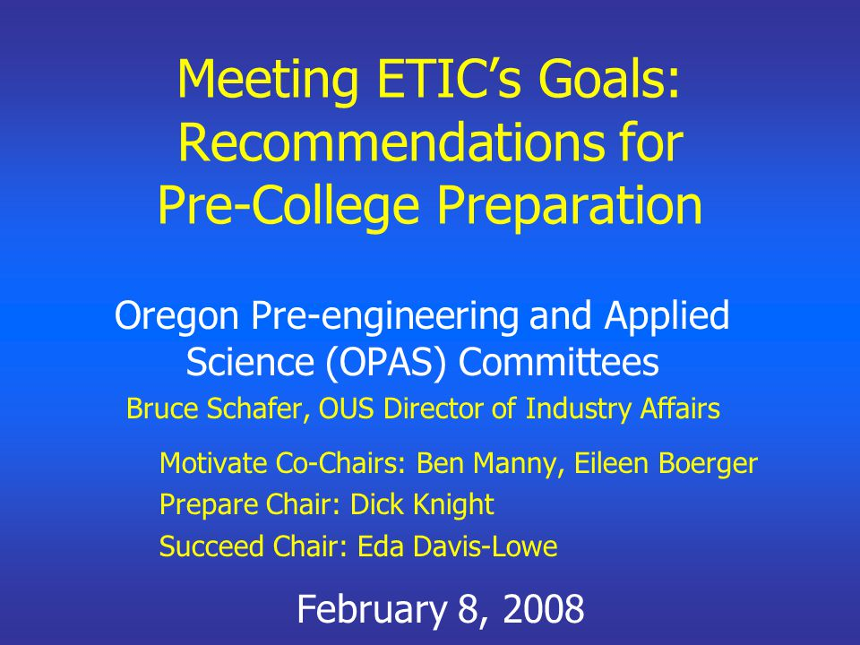Meeting ETIC's Goals: Recommendations for Pre-College Preparation Oregon Pre-engineering and Applied Science (OPAS) Committees Bruce Schafer, OUS Dire
