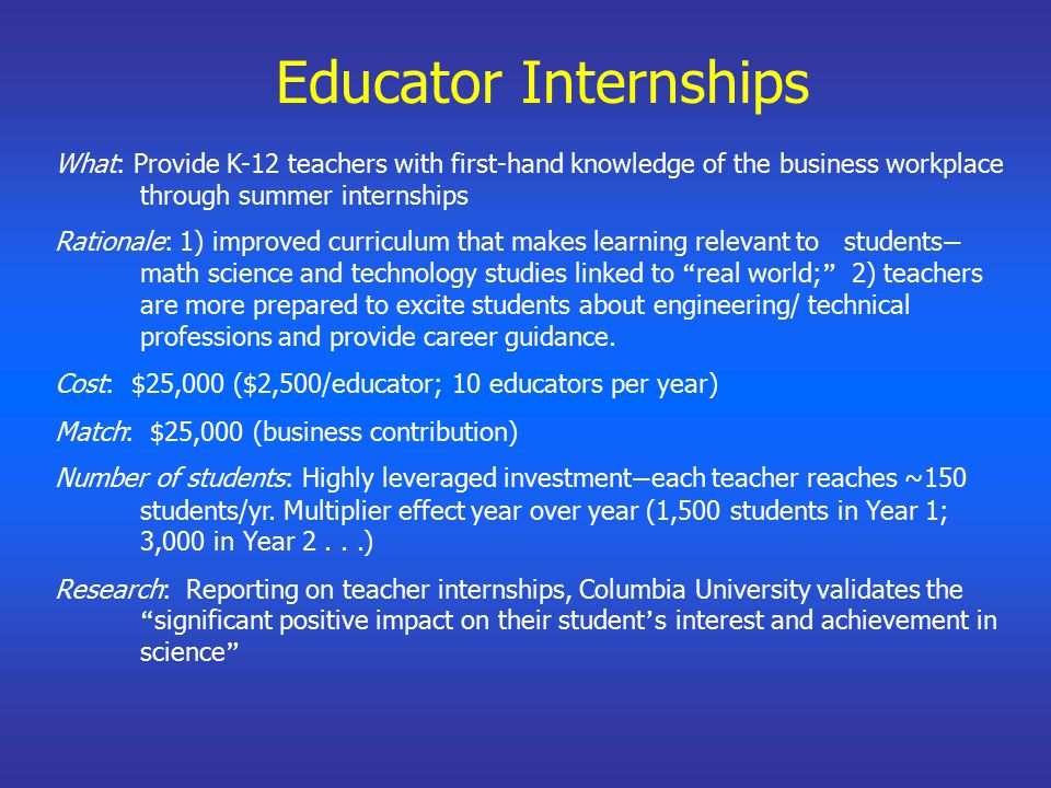 Educator Internships What: Provide K-12 teachers with first-hand knowledge of the business workplace through summer internships Rationale: 1) improved