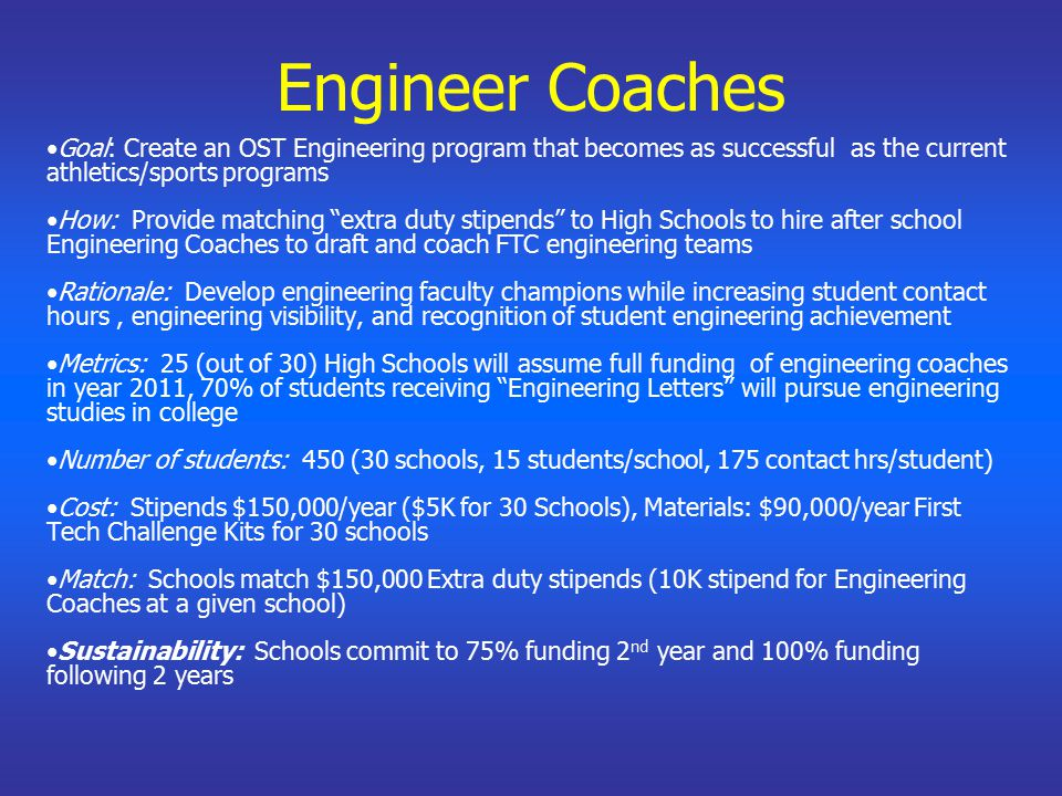 Engineer Coaches Goal: Create an OST Engineering program that becomes as successful as the current athletics/sports programs How: Provide matching extra duty stipends to High Schools to hire after school Engineering Coaches to draft and coach FTC engineering teams Rationale: Develop engineering faculty champions while increasing student contact hours, engineering visibility, and recognition of student engineering achievement Metrics: 25 (out of 30) High Schools will assume full funding of engineering coaches in year 2011, 70% of students receiving Engineering Letters will pursue engineering studies in college Number of students: 450 (30 schools, 15 students/school, 175 contact hrs/student) Cost: Stipends $150,000/year ($5K for 30 Schools), Materials: $90,000/year First Tech Challenge Kits for 30 schools Match: Schools match $150,000 Extra duty stipends (10K stipend for Engineering Coaches at a given school) Sustainability: Schools commit to 75% funding 2 nd year and 100% funding following 2 years