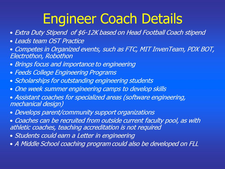 Engineer Coach Details Extra Duty Stipend of $6-12K based on Head Football Coach stipend Leads team OST Practice Competes in Organized events, such as FTC, MIT InvenTeam, PDX BOT, Electrothon, Robothon Brings focus and importance to engineering Feeds College Engineering Programs Scholarships for outstanding engineering students One week summer engineering camps to develop skills Assistant coaches for specialized areas (software engineering, mechanical design) Develops parent/community support organizations Coaches can be recruited from outside current faculty pool, as with athletic coaches, teaching accreditation is not required Students could earn a Letter in engineering A Middle School coaching program could also be developed on FLL