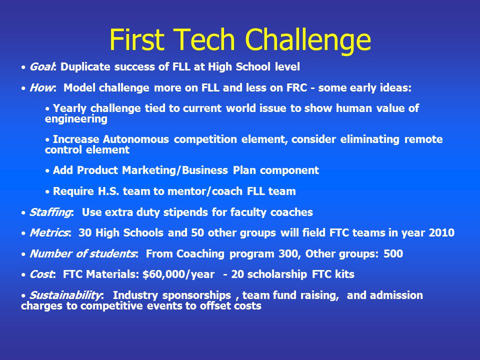 First Tech Challenge Goal: Duplicate success of FLL at High School level How: Model challenge more on FLL and less on FRC - some early ideas: Yearly challenge tied to current world issue to show human value of engineering Increase Autonomous competition element, consider eliminating remote control element Add Product Marketing/Business Plan component Require H.S.