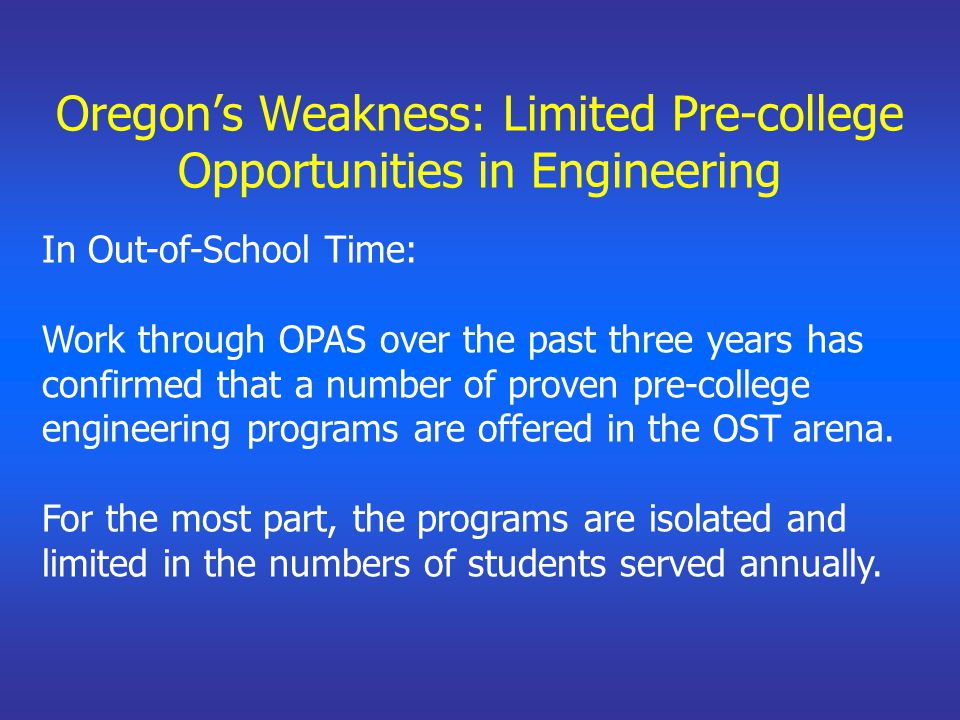 Oregon's Weakness: Limited Pre-college Opportunities in Engineering In Out-of-School Time: Work through OPAS over the past three years has confirmed that a number of proven pre-college engineering programs are offered in the OST arena.