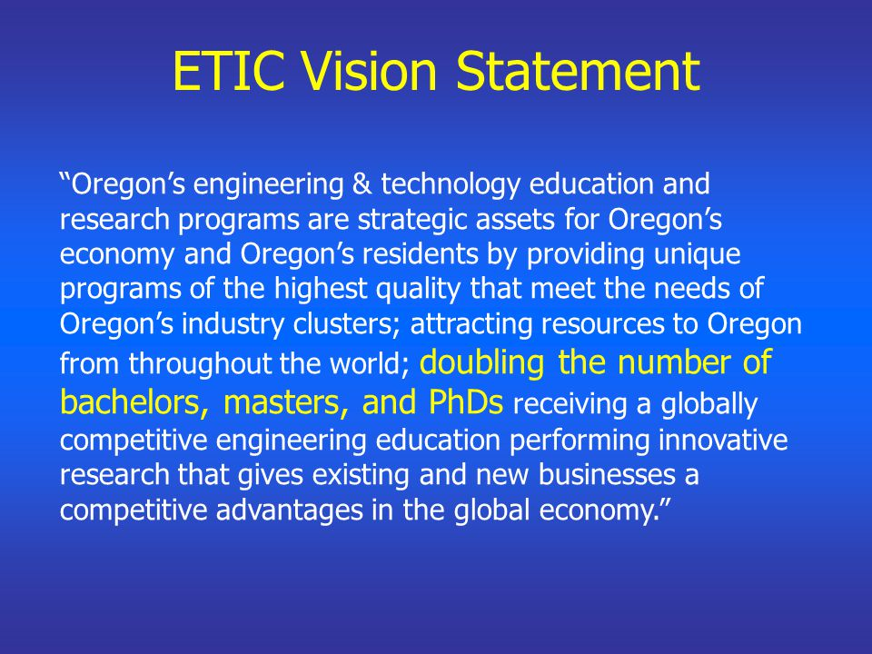 Oregon's engineering & technology education and research programs are strategic assets for Oregon's economy and Oregon's residents by providing unique programs of the highest quality that meet the needs of Oregon's industry clusters; attracting resources to Oregon from throughout the world; doubling the number of bachelors, masters, and PhDs receiving a globally competitive engineering education performing innovative research that gives existing and new businesses a competitive advantages in the global economy. ETIC Vision Statement