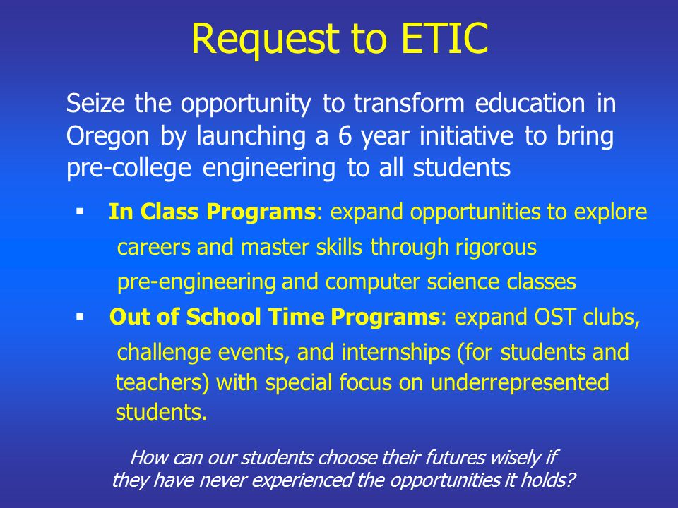 Request to ETIC Seize the opportunity to transform education in Oregon by launching a 6 year initiative to bring pre-college engineering to all students  In Class Programs: expand opportunities to explore careers and master skills through rigorous pre-engineering and computer science classes  Out of School Time Programs: expand OST clubs, challenge events, and internships (for students and teachers) with special focus on underrepresented students.