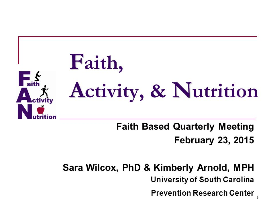 1 F AN F aith, A ctivity, & N utrition Faith Based Quarterly Meeting February 23, 2015 Sara Wilcox, PhD & Kimberly Arnold, MPH University of South Carolina Prevention Research Center