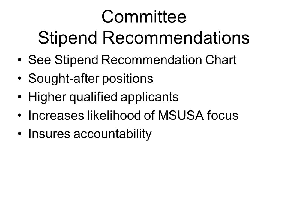 Committee Stipend Recommendations See Stipend Recommendation Chart Sought-after positions Higher qualified applicants Increases likelihood of MSUSA focus Insures accountability